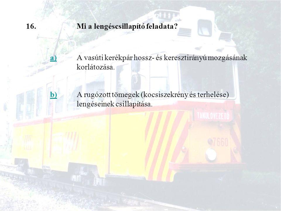 16.Mi a lengéscsillapító feladata? a)A vasúti kerékpár hossz- és keresztirányú mozgásának korlátozása. b)A rugózott tömegek (kocsiszekrény és terhelés