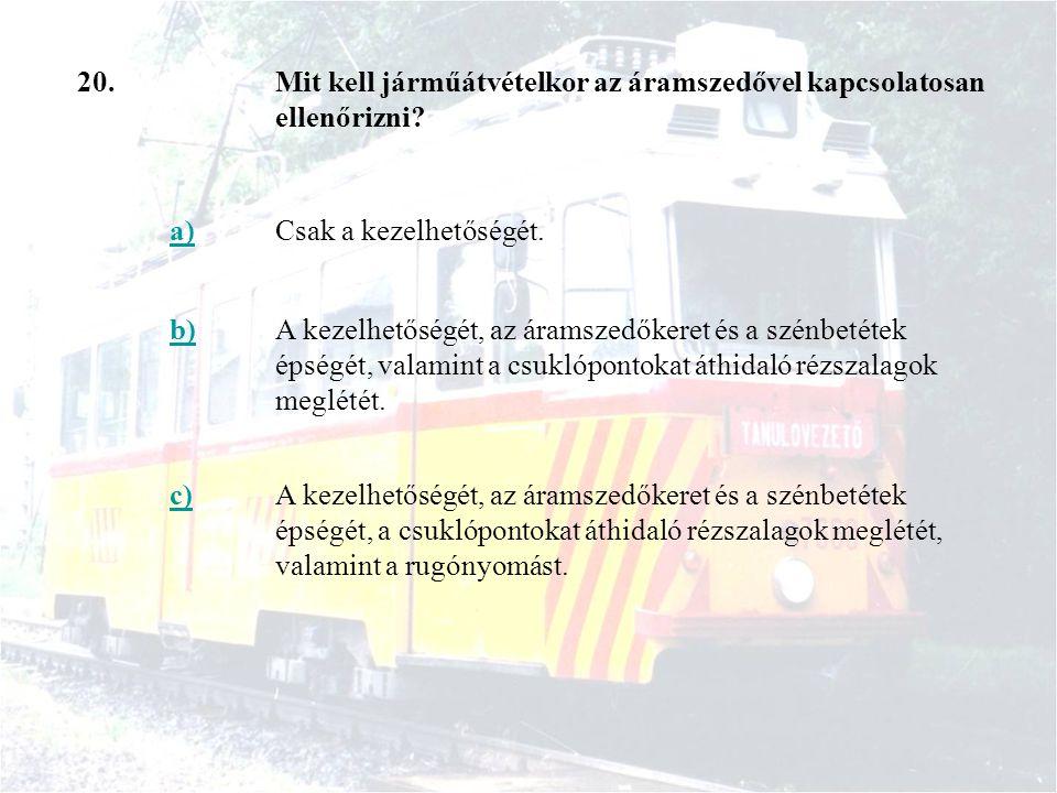20.Mit kell járműátvételkor az áramszedővel kapcsolatosan ellenőrizni? a)Csak a kezelhetőségét. b)A kezelhetőségét, az áramszedőkeret és a szénbetétek