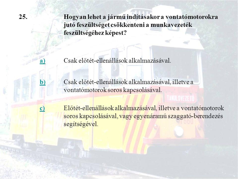 25.Hogyan lehet a jármű indításakor a vontatómotorokra jutó feszültséget csökkenteni a munkavezeték feszültségéhez képest? a)Csak előtét-ellenállások