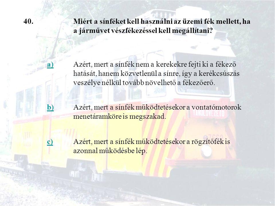 40.Miért a sínféket kell használni az üzemi fék mellett, ha a járművet vészfékezéssel kell megállítani? a)Azért, mert a sínfék nem a kerekekre fejti k
