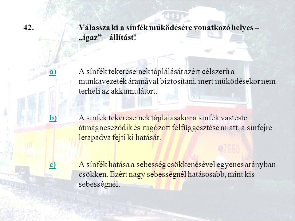"""42.Válassza ki a sínfék működésére vonatkozó helyes – """"igaz"""" – állítást! a)A sínfék tekercseinek táplálását azért célszerű a munkavezeték áramával biz"""