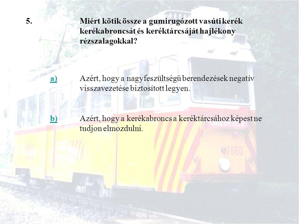 5.Miért kötik össze a gumirugózott vasúti kerék kerékabroncsát és keréktárcsáját hajlékony rézszalagokkal? a)Azért, hogy a nagyfeszültségű berendezése