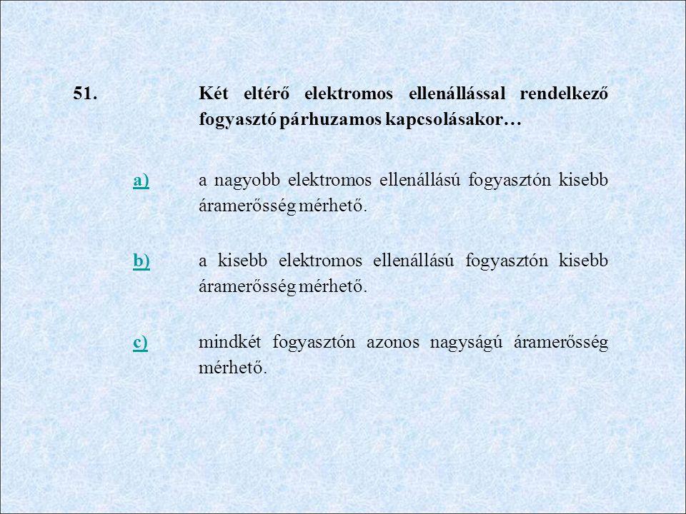 51. Két eltérő elektromos ellenállással rendelkező fogyasztó párhuzamos kapcsolásakor… a) a nagyobb elektromos ellenállású fogyasztón kisebb áramerőss