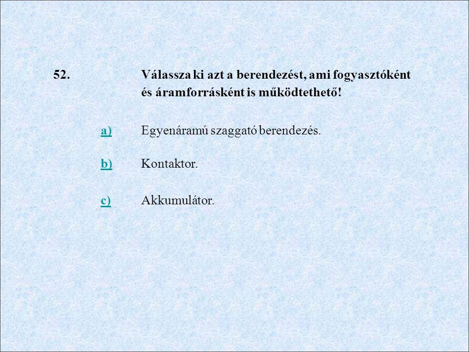 52. Válassza ki azt a berendezést, ami fogyasztóként és áramforrásként is működtethető! a)Egyenáramú szaggató berendezés. b)Kontaktor. c)Akkumulátor.