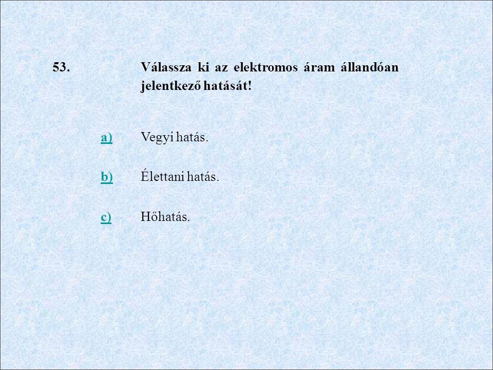 53. Válassza ki az elektromos áram állandóan jelentkező hatását! a)Vegyi hatás. b)Élettani hatás. c)Hőhatás.