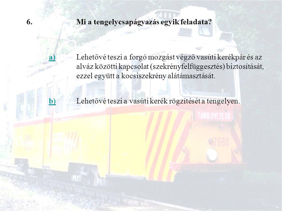 6.Mi a tengelycsapágyazás egyik feladata? a)Lehetővé teszi a forgó mozgást végző vasúti kerékpár és az alváz közötti kapcsolat (szekrényfelfüggesztés)