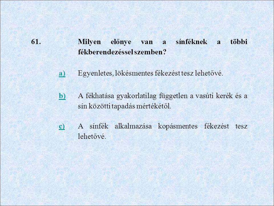 61. Milyen előnye van a sínféknek a többi fékberendezéssel szemben? a)Egyenletes, lökésmentes fékezést tesz lehetővé. b) A fékhatása gyakorlatilag füg