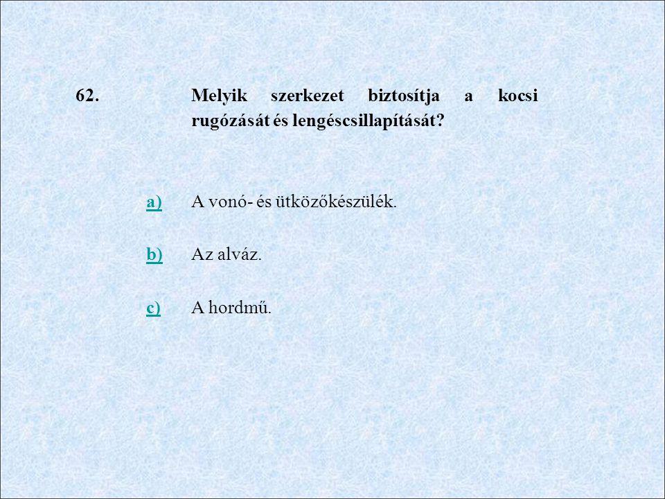 62. Melyik szerkezet biztosítja a kocsi rugózását és lengéscsillapítását? a)A vonó- és ütközőkészülék. b)Az alváz. c)A hordmű.