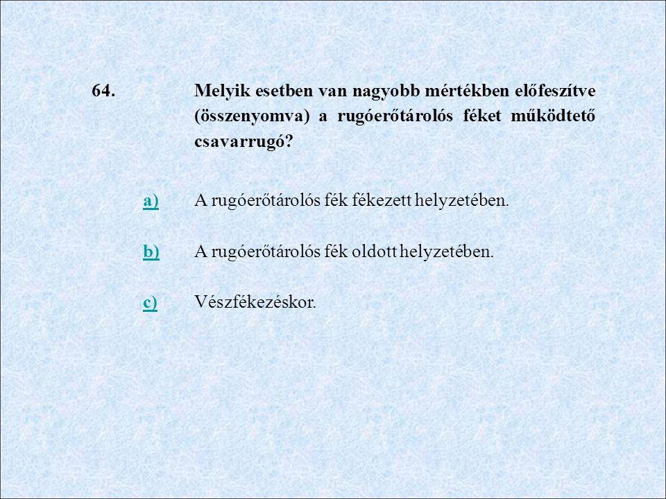 64. Melyik esetben van nagyobb mértékben előfeszítve (összenyomva) a rugóerőtárolós féket működtető csavarrugó? a)A rugóerőtárolós fék fékezett helyze