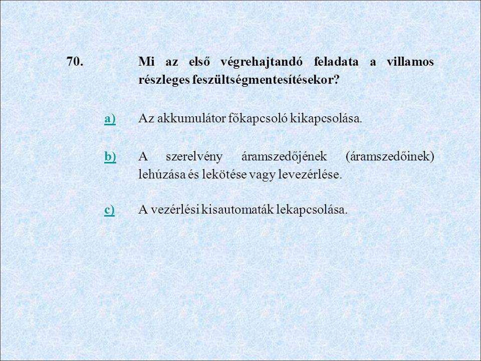 70. Mi az első végrehajtandó feladata a villamos részleges feszültségmentesítésekor? a)Az akkumulátor főkapcsoló kikapcsolása. b) A szerelvény áramsze