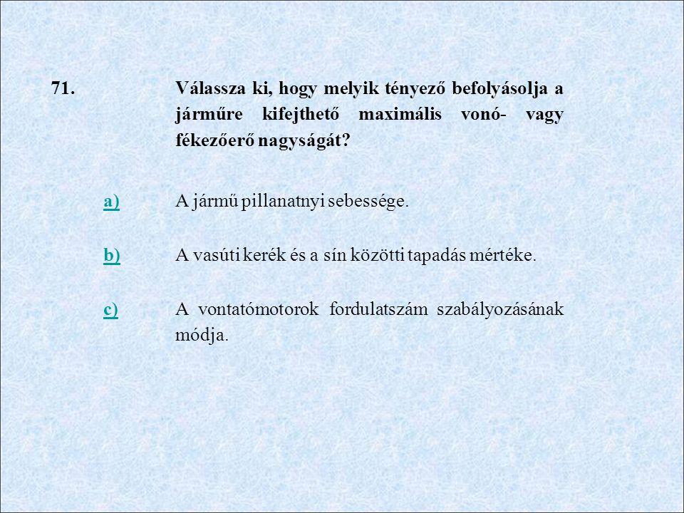 71. Válassza ki, hogy melyik tényező befolyásolja a járműre kifejthető maximális vonó- vagy fékezőerő nagyságát? a)A jármű pillanatnyi sebessége. b)A