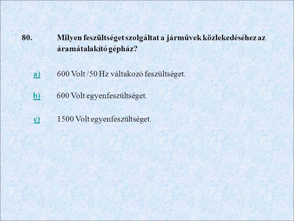 80. Milyen feszültséget szolgáltat a járművek közlekedéséhez az áramátalakító gépház? a)600 Volt /50 Hz váltakozó feszültséget. b)600 Volt egyenfeszül