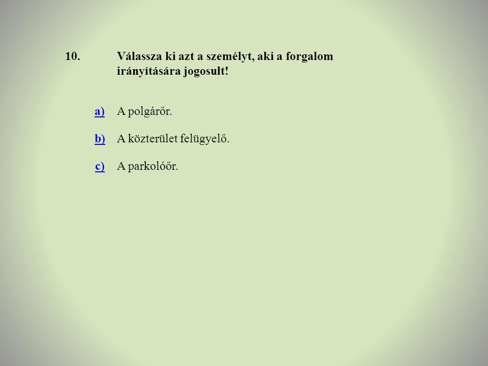 10.Válassza ki azt a személyt, aki a forgalom irányítására jogosult! a)A polgárőr. b)A közterület felügyelő. c)A parkolóőr.