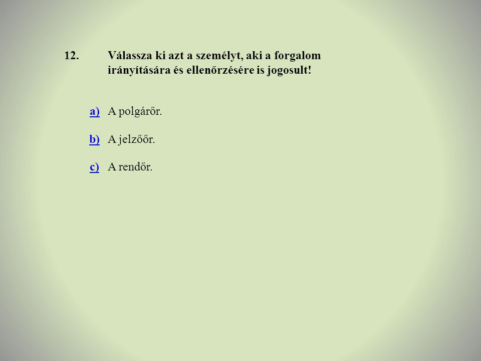 12.Válassza ki azt a személyt, aki a forgalom irányítására és ellenőrzésére is jogosult! a)A polgárőr. b)A jelzőőr. c)A rendőr.