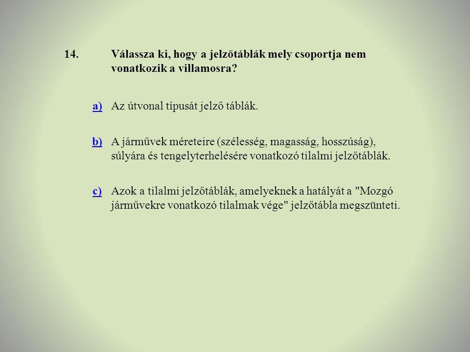 14.Válassza ki, hogy a jelzőtáblák mely csoportja nem vonatkozik a villamosra? a)Az útvonal típusát jelző táblák. b)A járművek méreteire (szélesség, m