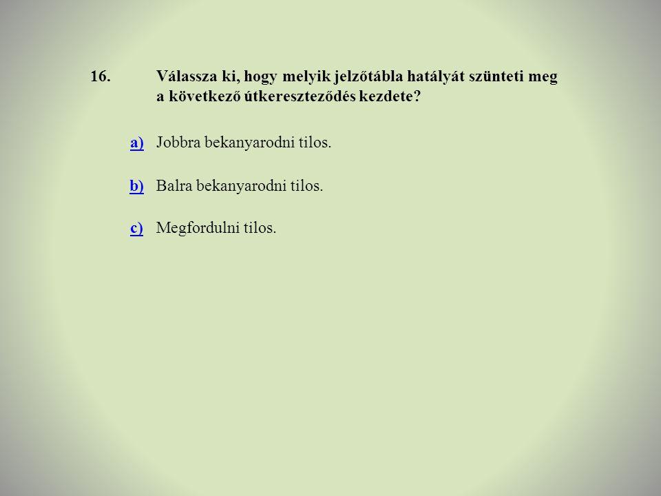 16.Válassza ki, hogy melyik jelzőtábla hatályát szünteti meg a következő útkereszteződés kezdete? a)Jobbra bekanyarodni tilos. b)Balra bekanyarodni ti