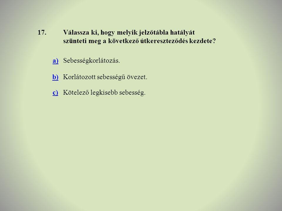 17.Válassza ki, hogy melyik jelzőtábla hatályát szünteti meg a következő útkereszteződés kezdete? a)Sebességkorlátozás. b)Korlátozott sebességű övezet