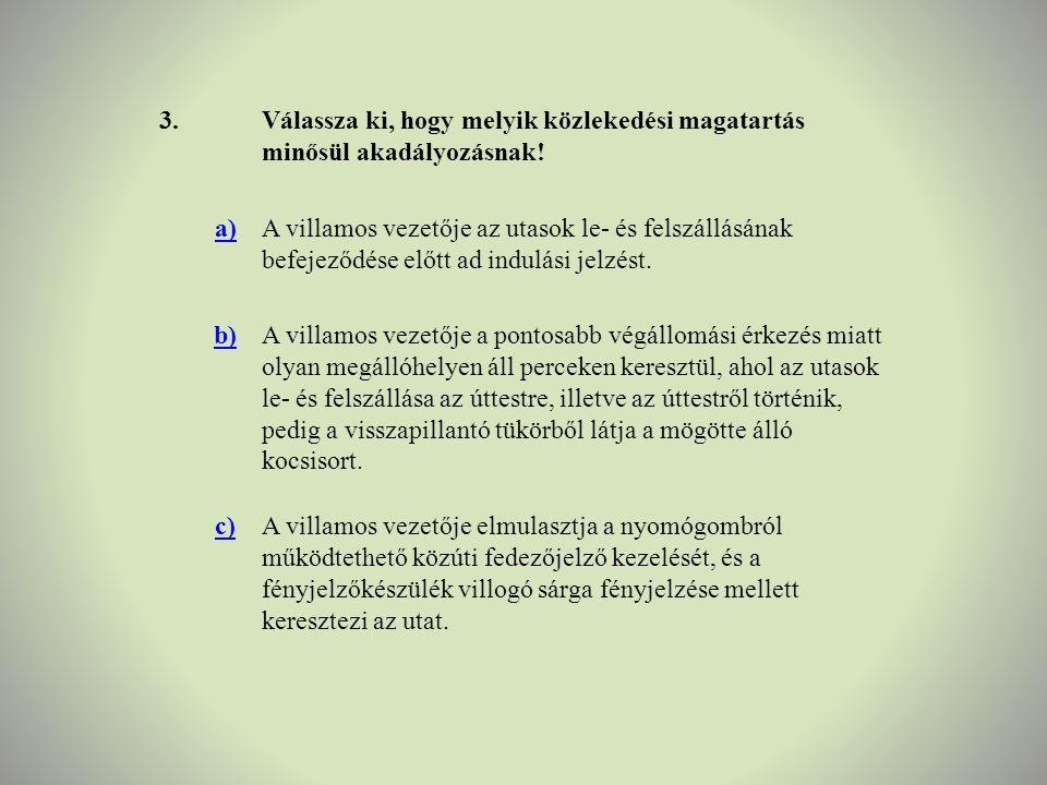 3.Válassza ki, hogy melyik közlekedési magatartás minősül akadályozásnak! a)A villamos vezetője az utasok le- és felszállásának befejeződése előtt ad