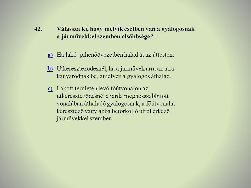 42.Válassza ki, hogy melyik esetben van a gyalogosnak a járművekkel szemben elsőbbsége? a)Ha lakó- pihenőövezetben halad át az úttesten. b)Útkeresztez