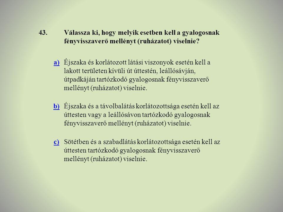 43.Válassza ki, hogy melyik esetben kell a gyalogosnak fényvisszaverő mellényt (ruházatot) viselnie? a)Éjszaka és korlátozott látási viszonyok esetén