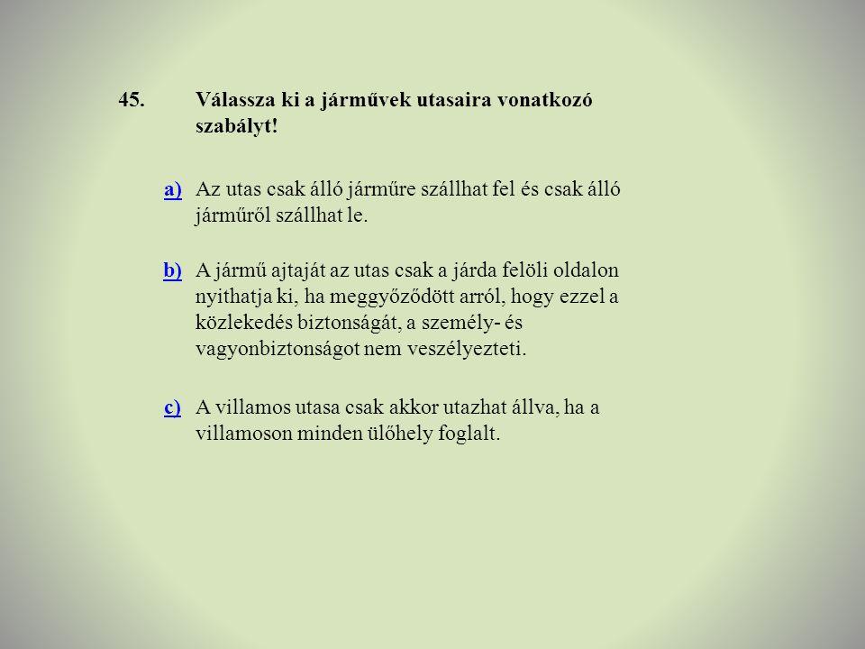 45.Válassza ki a járművek utasaira vonatkozó szabályt! a)Az utas csak álló járműre szállhat fel és csak álló járműről szállhat le. b)A jármű ajtaját a