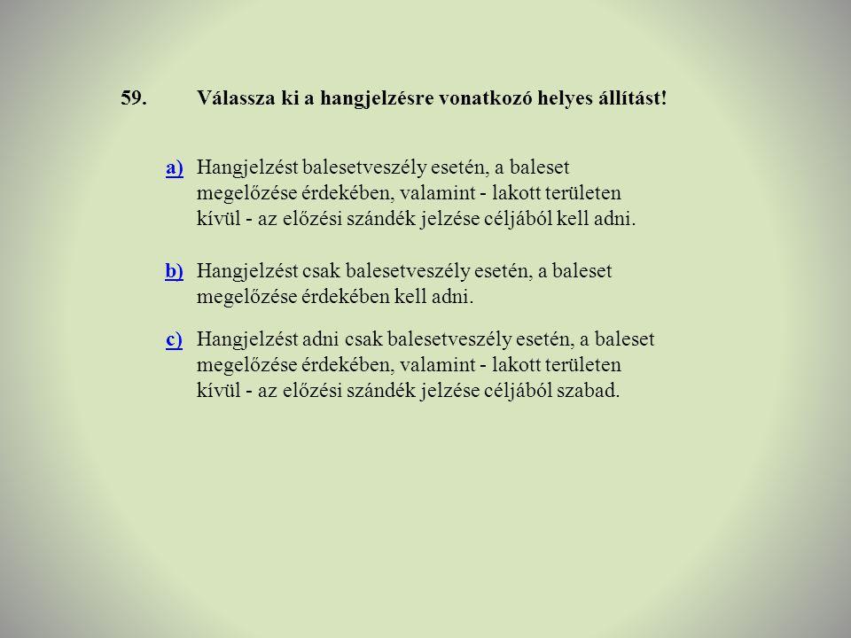 59.Válassza ki a hangjelzésre vonatkozó helyes állítást! a)Hangjelzést balesetveszély esetén, a baleset megelőzése érdekében, valamint - lakott terüle