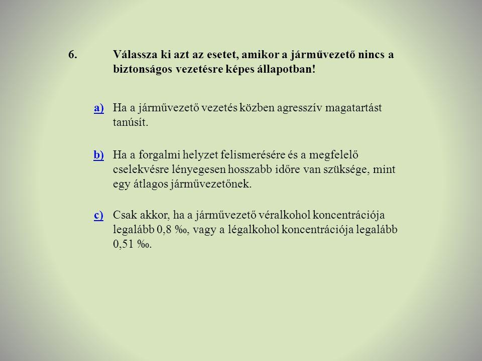 6.Válassza ki azt az esetet, amikor a járművezető nincs a biztonságos vezetésre képes állapotban! a)Ha a járművezető vezetés közben agresszív magatart