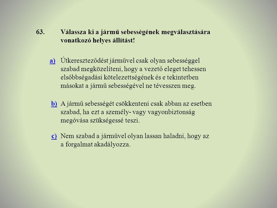 63.Válassza ki a jármű sebességének megválasztására vonatkozó helyes állítást! a)Útkereszteződést járművel csak olyan sebességgel szabad megközelíteni