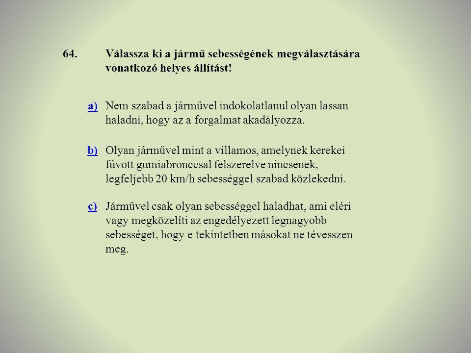 64.Válassza ki a jármű sebességének megválasztására vonatkozó helyes állítást! a)Nem szabad a járművel indokolatlanul olyan lassan haladni, hogy az a