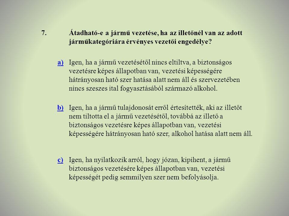 7.Átadható-e a jármű vezetése, ha az illetőnél van az adott járműkategóriára érvényes vezetői engedélye? a)Igen, ha a jármű vezetésétől nincs eltiltva