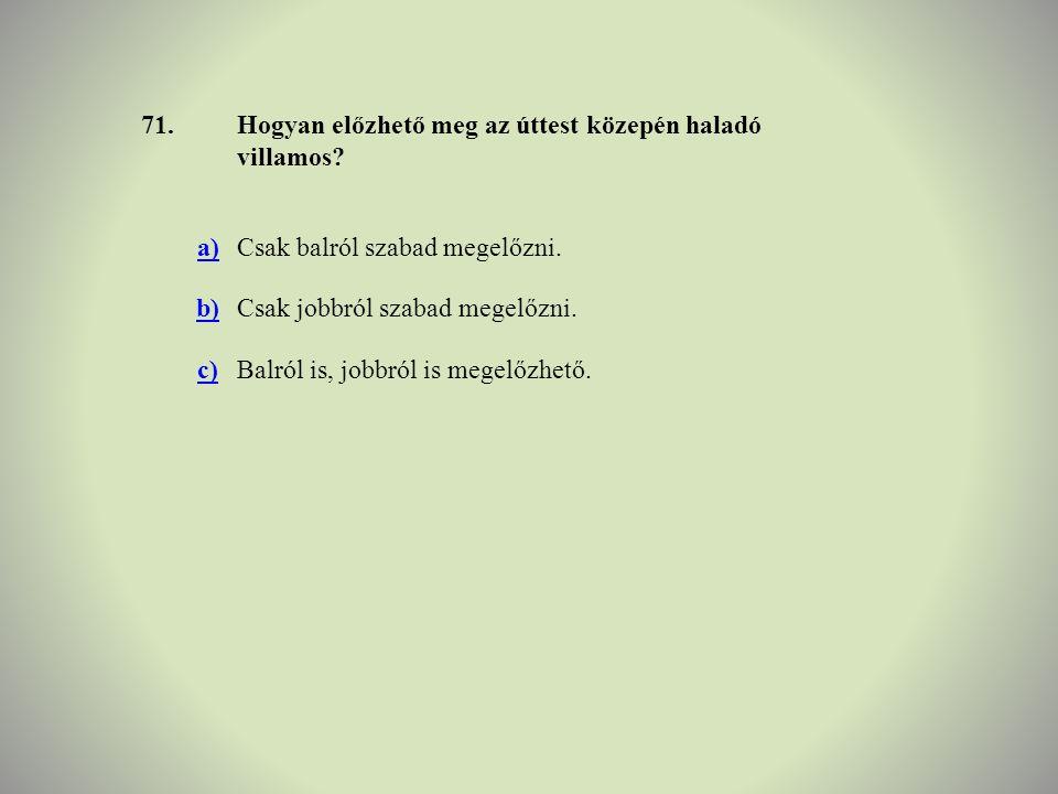 71.Hogyan előzhető meg az úttest közepén haladó villamos? a)Csak balról szabad megelőzni. b)Csak jobbról szabad megelőzni. c)Balról is, jobbról is meg