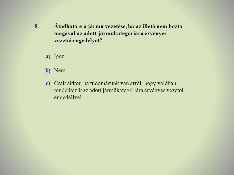 8.Átadható-e a jármű vezetése, ha az illető nem hozta magával az adott járműkategóriára érvényes vezetői engedélyét? a)Igen. b)Nem. c)Csak akkor, ha t
