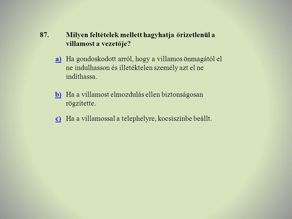87.Milyen feltételek mellett hagyhatja őrizetlenül a villamost a vezetője? a)Ha gondoskodott arról, hogy a villamos önmagától el ne indulhasson és ill