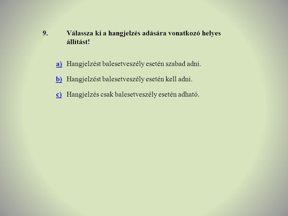 9.Válassza ki a hangjelzés adására vonatkozó helyes állítást! a)Hangjelzést balesetveszély esetén szabad adni. b)Hangjelzést balesetveszély esetén kel