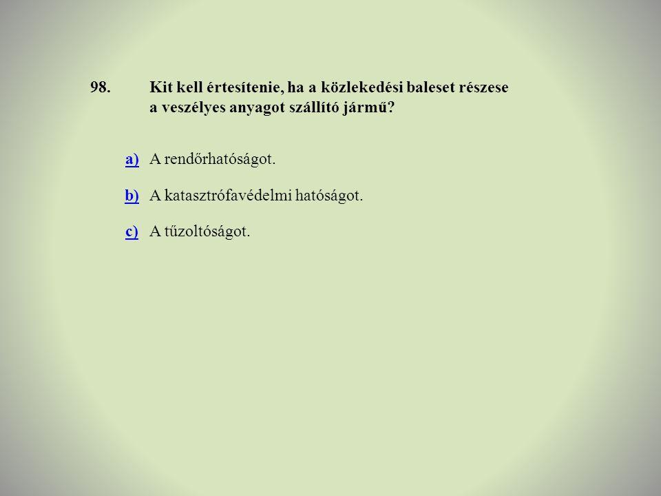 98.Kit kell értesítenie, ha a közlekedési baleset részese a veszélyes anyagot szállító jármű? a)A rendőrhatóságot. b)A katasztrófavédelmi hatóságot. c
