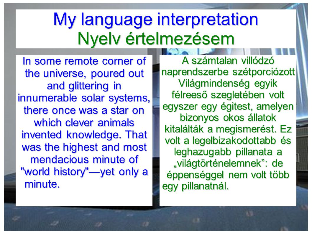 My language interpretation Nyelv értelmezésem In some remote corner of the universe, poured out and glittering in innumerable solar systems, there once was a star on which clever animals invented knowledge.
