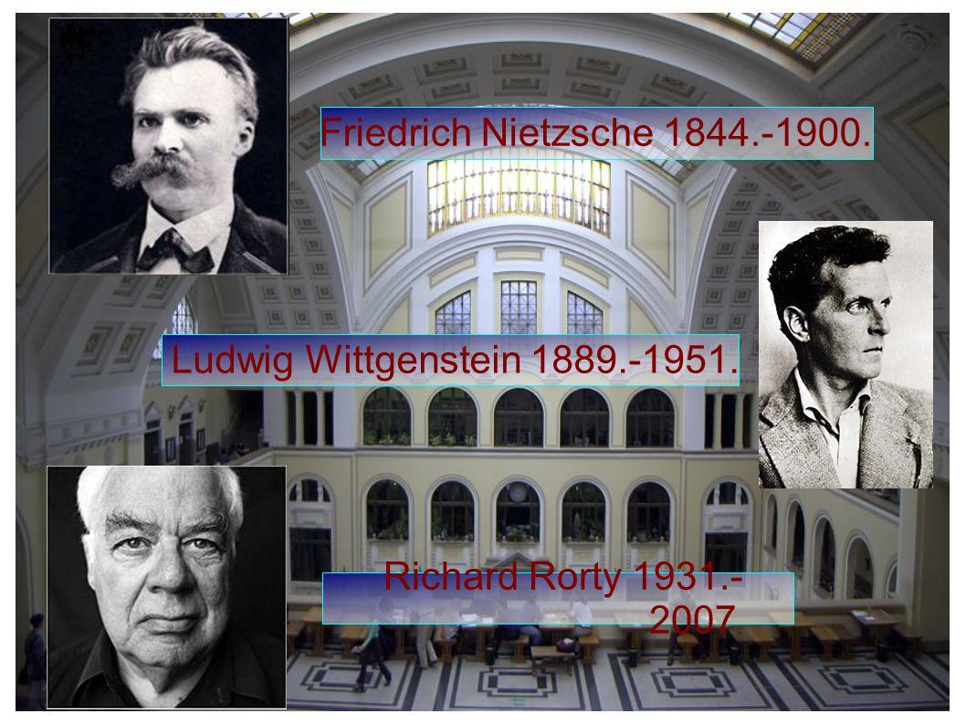 Friedrich Nietzsche 1844.-1900. Ludwig Wittgenstein 1889.-1951. Richard Rorty 1931.- 2007.