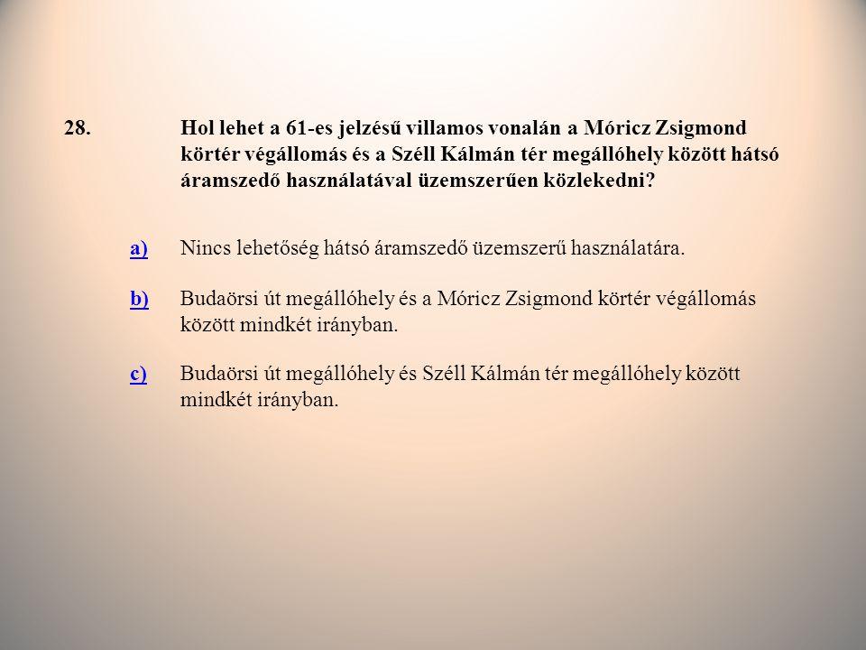 28.Hol lehet a 61-es jelzésű villamos vonalán a Móricz Zsigmond körtér végállomás és a Széll Kálmán tér megállóhely között hátsó áramszedő használatával üzemszerűen közlekedni.