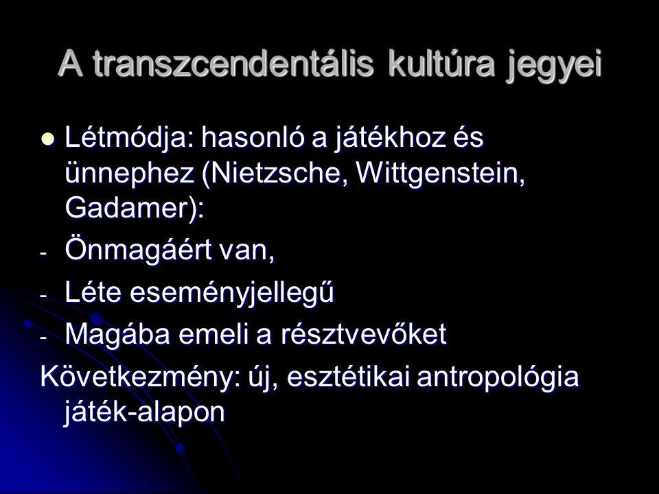 A transzcendentális kultúra jegyei Létmódja: hasonló a játékhoz és ünnephez (Nietzsche, Wittgenstein, Gadamer): Létmódja: hasonló a játékhoz és ünnephez (Nietzsche, Wittgenstein, Gadamer): - Önmagáért van, - Léte eseményjellegű - Magába emeli a résztvevőket Következmény: új, esztétikai antropológia játék-alapon