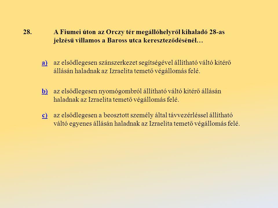 28.A Fiumei úton az Orczy tér megállóhelyről kihaladó 28-as jelzésű villamos a Baross utca kereszteződésénél… a)az elsődlegesen szánszerkezet segítségével állítható váltó kitérő állásán haladnak az Izraelita temető végállomás felé.