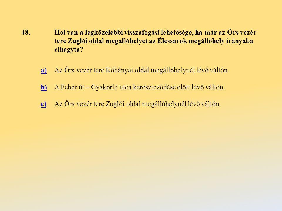 48.Hol van a legközelebbi visszafogási lehetősége, ha már az Őrs vezér tere Zuglói oldal megállóhelyet az Élessarok megállóhely irányába elhagyta.