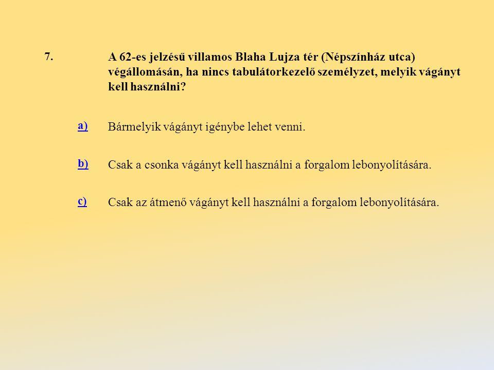 7. A 62-es jelzésű villamos Blaha Lujza tér (Népszínház utca) végállomásán, ha nincs tabulátorkezelő személyzet, melyik vágányt kell használni? a) Bár