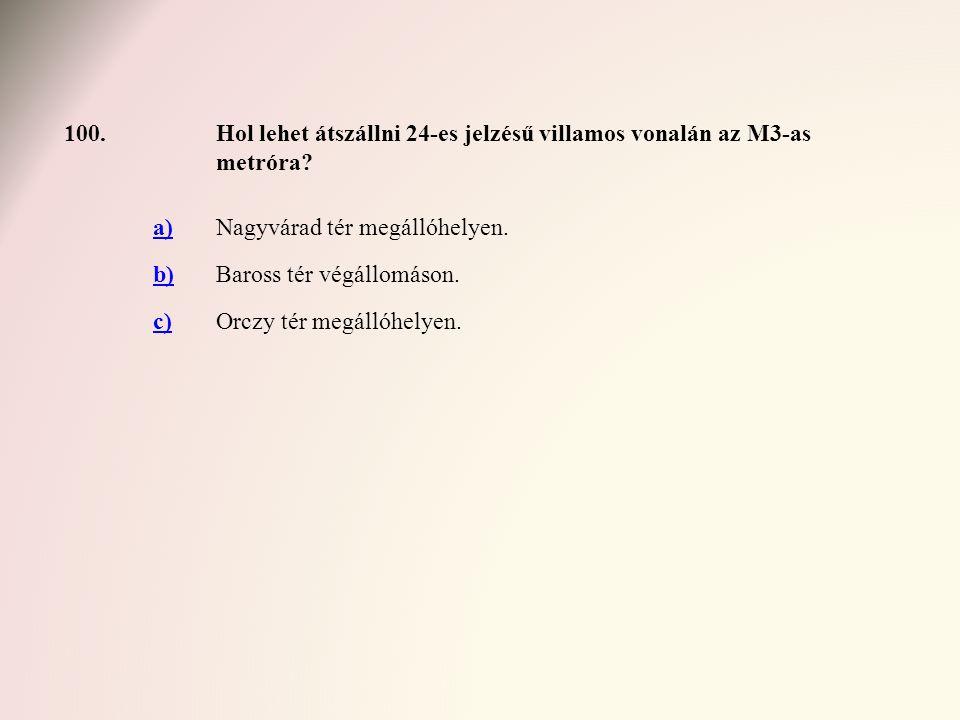 100.Hol lehet átszállni 24-es jelzésű villamos vonalán az M3-as metróra? a)Nagyvárad tér megállóhelyen. b)Baross tér végállomáson. c)Orczy tér megálló