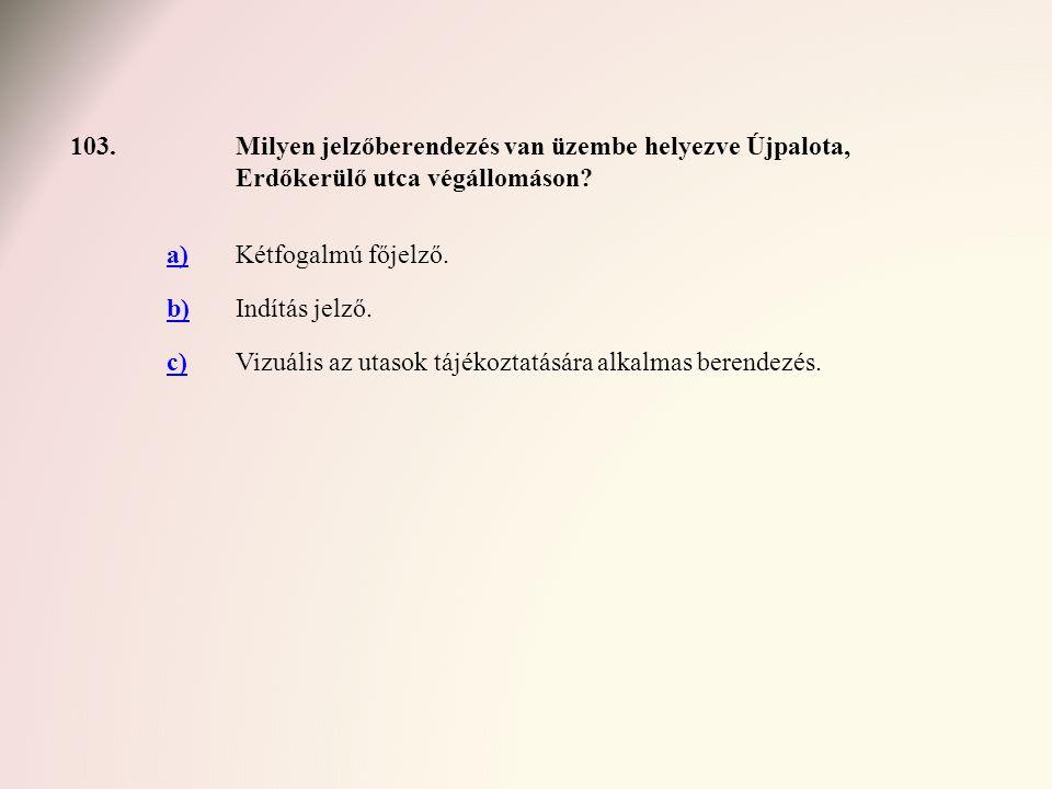 103.Milyen jelzőberendezés van üzembe helyezve Újpalota, Erdőkerülő utca végállomáson? a)Kétfogalmú főjelző. b)Indítás jelző. c)Vizuális az utasok táj