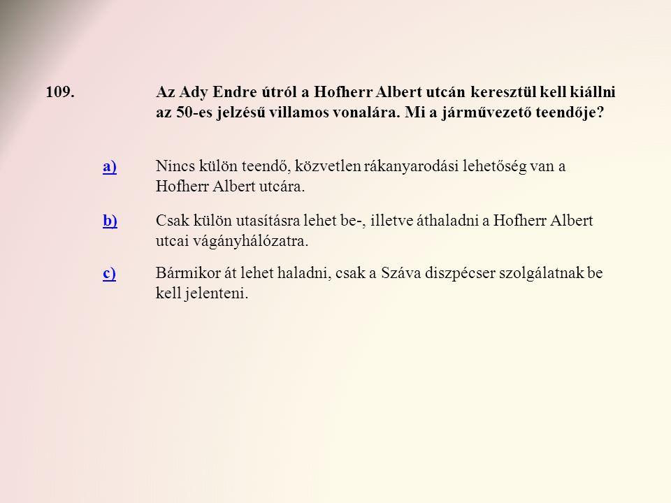 109.Az Ady Endre útról a Hofherr Albert utcán keresztül kell kiállni az 50-es jelzésű villamos vonalára. Mi a járművezető teendője? a)Nincs külön teen