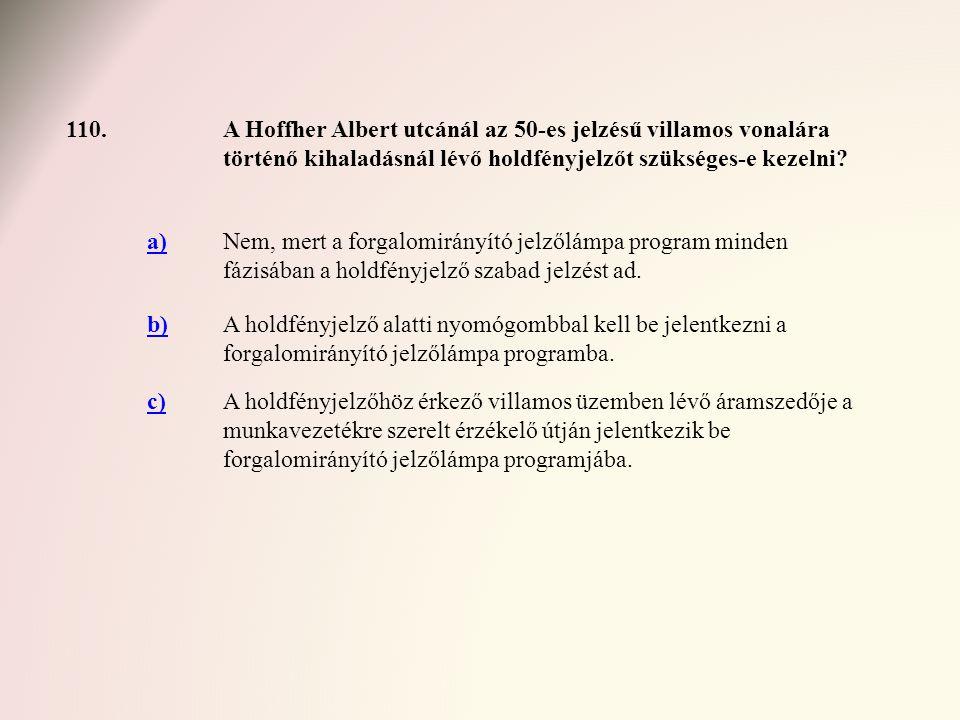 110.A Hoffher Albert utcánál az 50-es jelzésű villamos vonalára történő kihaladásnál lévő holdfényjelzőt szükséges-e kezelni? a)Nem, mert a forgalomir