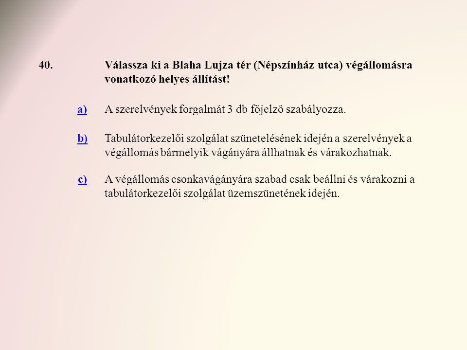 40.Válassza ki a Blaha Lujza tér (Népszínház utca) végállomásra vonatkozó helyes állítást! a)A szerelvények forgalmát 3 db főjelző szabályozza. b)Tabu