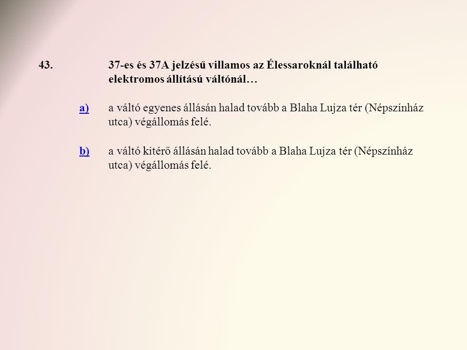 43.37-es és 37A jelzésű villamos az Élessaroknál található elektromos állítású váltónál… a)a váltó egyenes állásán halad tovább a Blaha Lujza tér (Nép