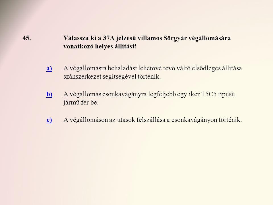 45.Válassza ki a 37A jelzésű villamos Sörgyár végállomására vonatkozó helyes állítást! a)A végállomásra behaladást lehetővé tevő váltó elsődleges állí