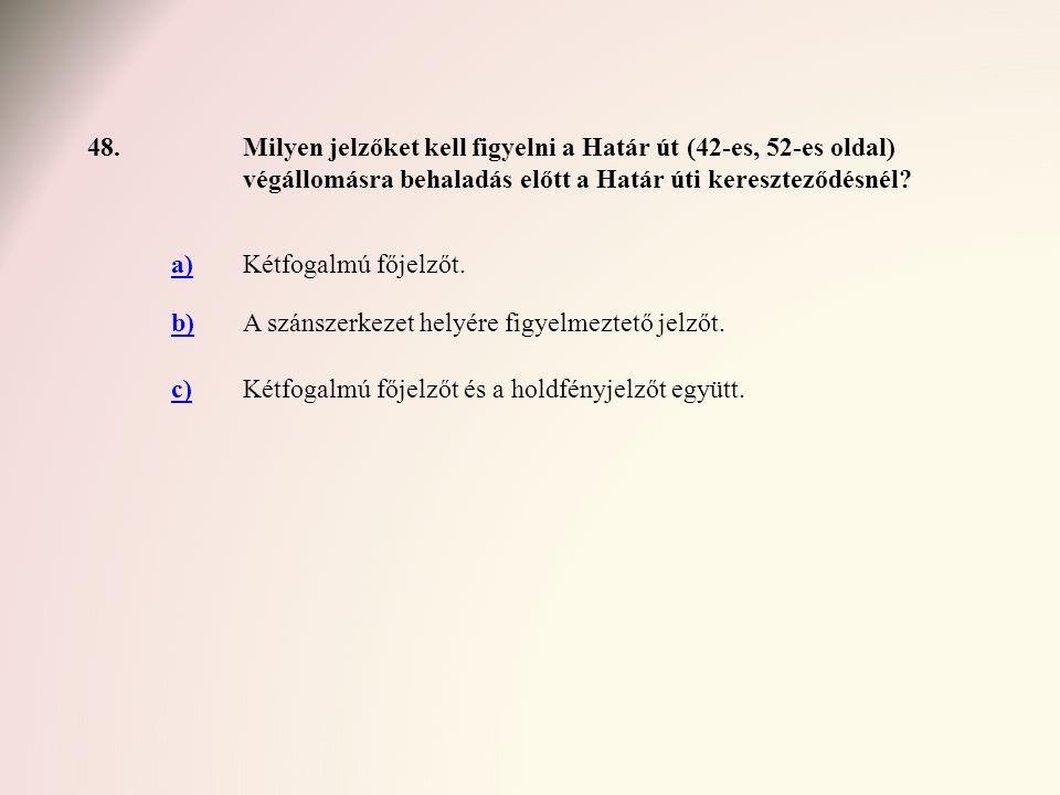 48.Milyen jelzőket kell figyelni a Határ út (42-es, 52-es oldal) végállomásra behaladás előtt a Határ úti kereszteződésnél? a)Kétfogalmú főjelzőt. b)A